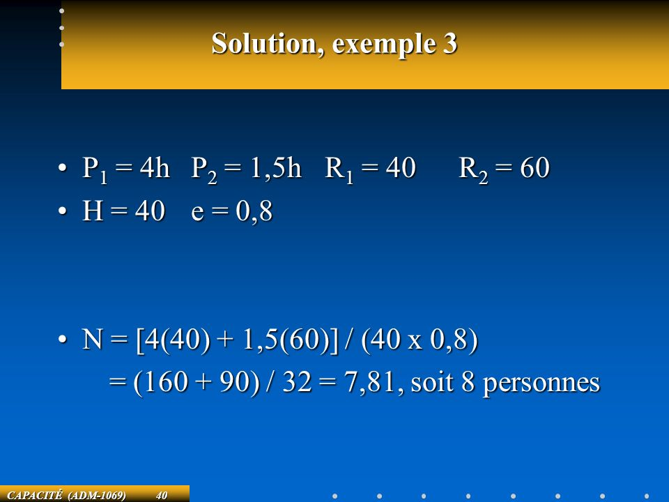 Solution, exemple 3 P1 = 4h P2 = 1,5h R1 = 40 R2 = 60. H = 40 e = 0,8. N = [4(40) + 1,5(60)] / (40 x 0,8)